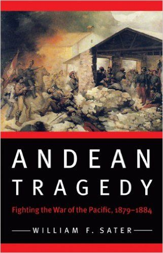 Andean Tragedy: Fighting the War of the Pacific, 1879-1884 by William F. Sater