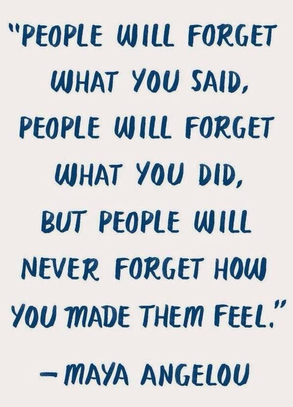 """""""People will forget what you said, people will forget what you did, but people will never forget how you made them feel."""" #mayaangelou"""