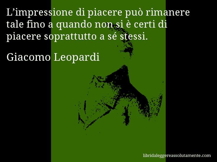 Aforisma di Giacomo Leopardi , L'impressione di piacere può rimanere tale fino a quando non si è certi di piacere soprattutto a sé stessi.