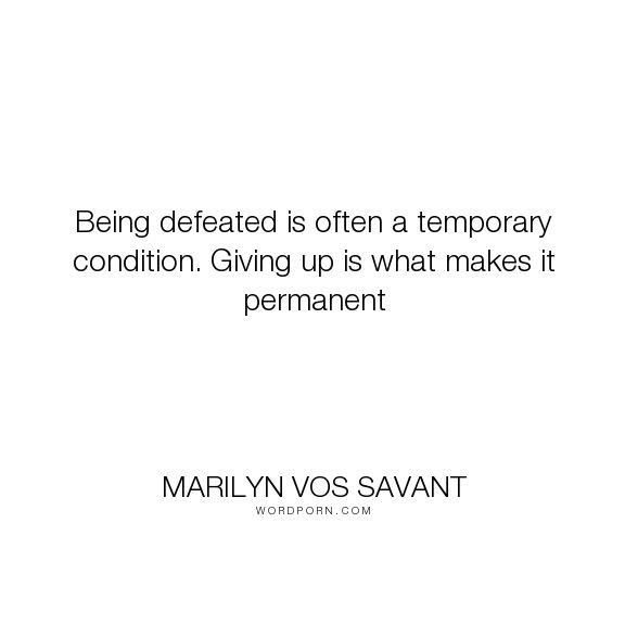 "Marilyn Vos Savant - ""Being defeated is often a temporary condition. Giving up is what makes it permanent..."". inspirational, motivational"