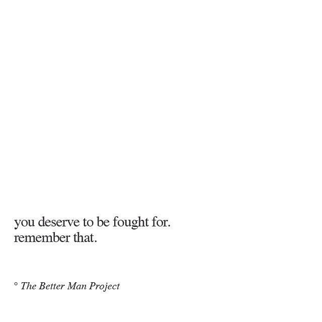 You deserve to be fought for, remember that.