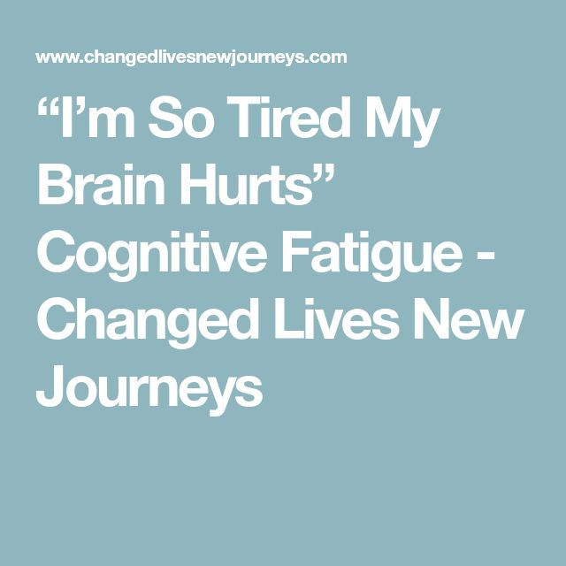 """I'm So Tired My Brain Hurts"" Cognitive Fatigue - Changed Lives New Journeys"