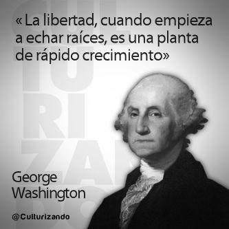 """... """"La libertad, cuando empieza a echar raíces, es una planta de rápido crecimiento"""". George Washington. Culturizando.com."""