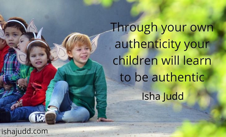 Through your own authenticity your children will learn to be authentic. Isha Judd. Quotes