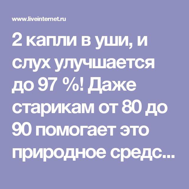 2 капли в уши, и слух улучшается до 97 %! Даже старикам от 80 до 90 помогает это природное средство Средство для восстановления слуха. Обсуждение на LiveInternet - Российский Сервис Онлайн-Дневников