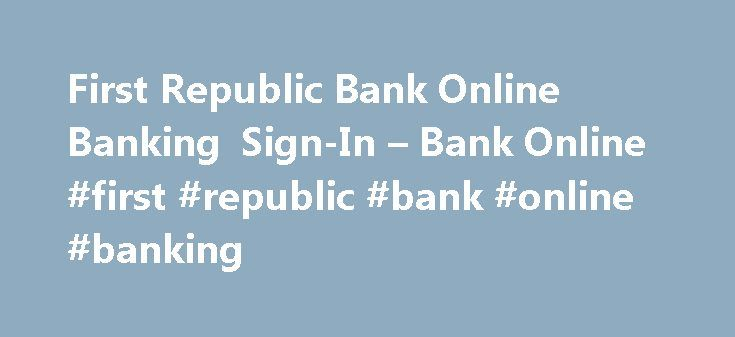 First Republic Bank Online Banking Sign-In – Bank Online #first #republic #bank #online #banking http://ghana.remmont.com/first-republic-bank-online-banking-sign-in-bank-online-first-republic-bank-online-banking/  # Membership holders of First Republic Bank can use their own computer or mobile to reach e-banking. In order to stay several steps ahead of the bad guys, First Republic Bank makes certain that all their security systems are actually above and beyond as compared to the federal…
