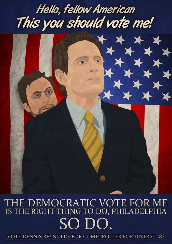It's Always Sunny In Philadelphia: The Gang Runs For Office. Hello, fellow American. This you should vote me! The Democratic vote for me is the right thing to do, Philadelphia. So do. Vote Dennis Reynolds for Comptroller For District 37.