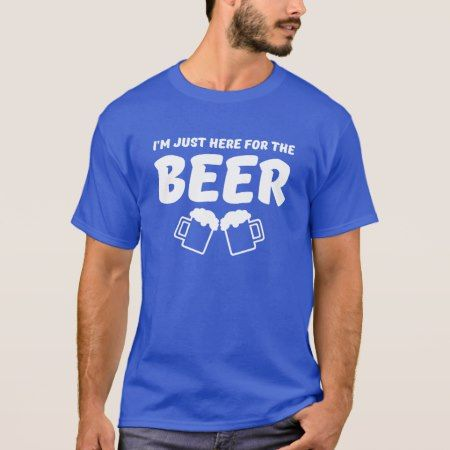 I'm just here for the Beer T-Shirt - click/tap to personalize and buy