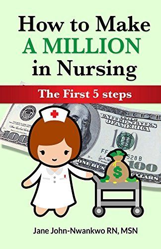 How to Make a Million in Nursing: The First 5 Steps by Jane John-nwankwo RN MSN, http://www.amazon.com/dp/B00ROPS2J0/ref=cm_sw_r_pi_dp_8dR7ub0C588Z9