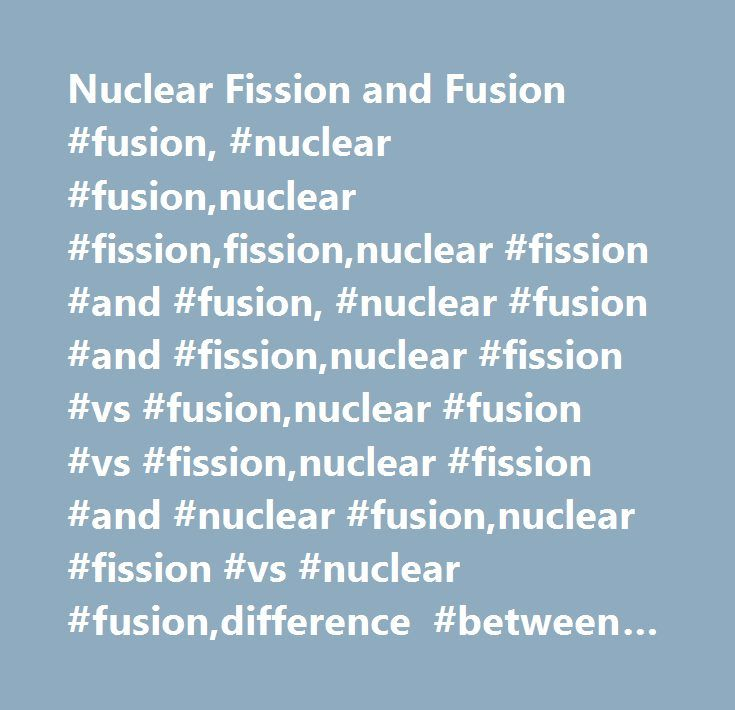 Nuclear Fission and Fusion #fusion, #nuclear #fusion,nuclear #fission,fission,nuclear #fission #and #fusion, #nuclear #fusion #and #fission,nuclear #fission #vs #fusion,nuclear #fusion #vs #fission,nuclear #fission #and #nuclear #fusion,nuclear #fission #vs #nuclear #fusion,difference #between #nuclear #fission #and #fusion,nuclear #fusion #vs #nuclear #fission,difference #between #nuclear #fusion #and #fission, #nuclear #fusion #and #nuclear #fission, #…