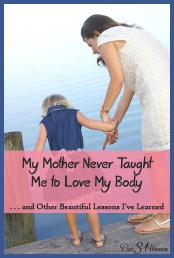 How do you help your daughter to have a healthy self-image? Here's a profound insight on raising a girl to love her body - without ever saying a word. My Mom Never Taught Me to Love My Body...and Other Beautiful Lessons I've Learned - Club 31 Women
