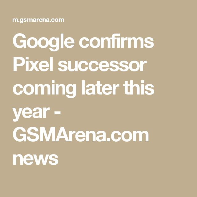 Google confirms Pixel successor coming later this year - GSMArena.com news