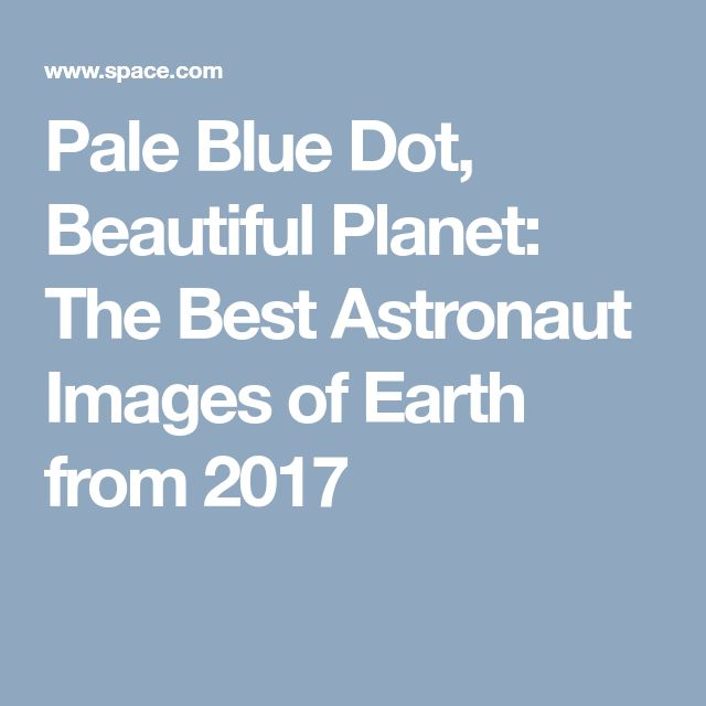 Pale Blue Dot, Beautiful Planet: The Best Astronaut Images of Earth from 2017