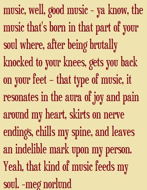 """Music, well, good music - ya know, the music that's been in that part of your soul where, after being brutally knocked to your knees, get you back on your feet - that type of music, it resonates in the aura of joy and pain around my heart, skirts on nerve endings, chills my spine, and leaves an incredible mark upon my person. Yeah that kind of music feeds my soul."" - Meg Norlund"