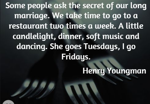 Some people ask the secret of our long marriage. We take time to go to a restaurant two times a week. A little candlelight, dinner, soft music and dancing. She goes Tuesdays, I go Fridays. Henny Youngman   Quotes