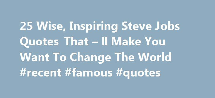 25 Wise, Inspiring Steve Jobs Quotes That – ll Make You Want To Change The World #recent #famous #quotes http://quote.remmont.com/25-wise-inspiring-steve-jobs-quotes-that-ll-make-you-want-to-change-the-world-recent-famous-quotes/  25 Wise, Inspiring Steve Jobs Quotes That ll Make You Want To Change The World This weekend marks the release of Ashton Kelso Kutcher playing the role of inventor, entrepreneur, former CEO of Apple Steve Jobs in the film obviously titled, Jobs. While it s often…