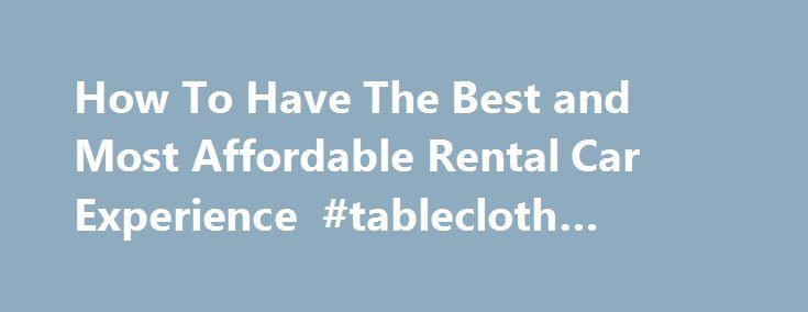How To Have The Best and Most Affordable Rental Car Experience #tablecloth #rentals http://rentals.nef2.com/how-to-have-the-best-and-most-affordable-rental-car-experience-tablecloth-rentals/  #best rental car rates # How To Have The Best and Most Affordable Rental Car Experience