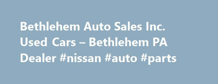 Bethlehem Auto Sales Inc. Used Cars – Bethlehem PA Dealer #nissan #auto #parts http://auto.remmont.com/bethlehem-auto-sales-inc-used-cars-bethlehem-pa-dealer-nissan-auto-parts/  #used autos for sale # Bethlehem Auto Sales, Inc. Bethlehem PA Bethlehem Auto Sales, Inc. – Used Cars, Classic Cars For Sale in the Bethlehem, Allentown and Bath, PA Area At Bethlehem Auto Sales, Inc. we strive to achieve one goal, customer satisfaction. We do this by providing quality Used Cars, Classic Cars at…
