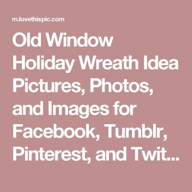Old Window Holiday Wreath Idea Pictures, Photos, and Images for Facebook, Tumblr, Pinterest, and Twitter