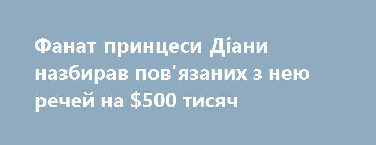 Фанат принцеси Діани назбирав пов'язаних з нею речей на $500 тисяч https://www.depo.ua/ukr/svit/fanat-princesi-diani-nazbirav-pov-yazanih-z-neyu-rechey-na-500-tisyach-20170823628138  Джон Хоатсон в свої 44 роки є, можливо, самим відданим фанатом принцеси Діани. Чоловік живе в Форт-Лодердейл, штат Флорида