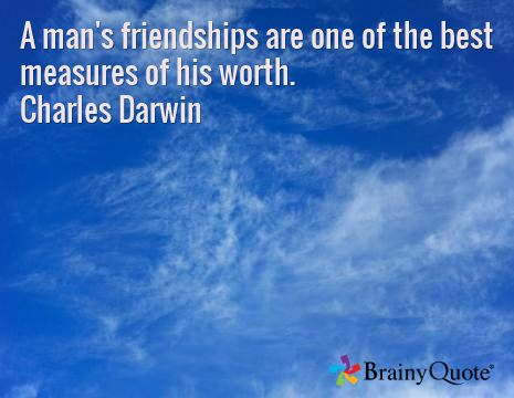 A man's friendships are one of the best measures of his worth. Charles Darwin