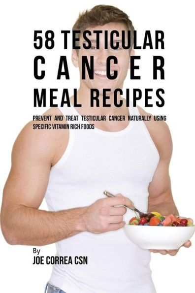 58 Testicular Cancer Meal Recipes: Prevent and Treat Testicular Cancer Naturally Using Specific Vita