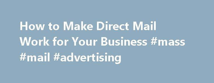 How to Make Direct Mail Work for Your Business #mass #mail #advertising http://georgia.remmont.com/how-to-make-direct-mail-work-for-your-business-mass-mail-advertising/  # How to Make Direct Mail Work for Your Business By Chad Brooks, Business News Daily Senior Writer March 20, 2014 08:31 am EST While email and social media marketing are increasing in popularity, most small businesses haven t abandoned their direct mail campaigns. Research shows that spending on direct mail reached nearly…