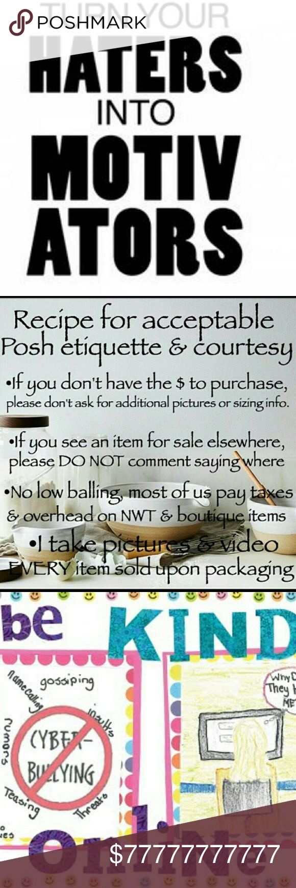 POSHMARK ETIQUETTE and Important Information! This is a message to my PFF'S, new Poshers, and those of you who are currently hurting others by the words you type. Remember there's another person who you don't know nothing about what they may be going through. Most of us civilized grown women are here to help our families with extra income. Most of us are hurting and struggling in one way or another. PFF's let's keep encouraging one another when being harrassed. Don't be one of those mean…