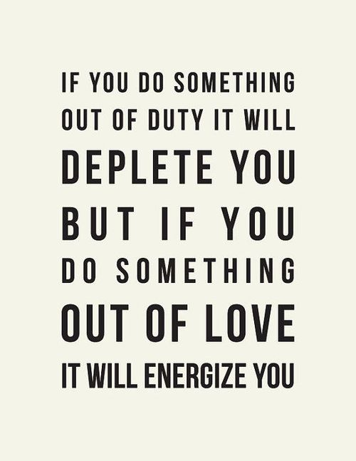 If you do something out of duty, it will deplete you. But if you do something out of love, it will energize you - honest quotes about committing to fitness
