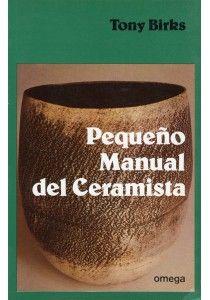 Pequeño manual del ceramista, Tony Birks.   Ed: Omega. 208págs.   ISBN: 978-84-282-0622-8.   29€