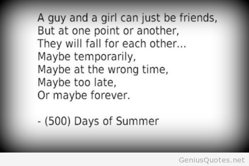 a guy and a girl can just be friends but at one point or another they will fall for each other.... maybe temporarily  maybe too late or maybe forever -(500) Days of Summer