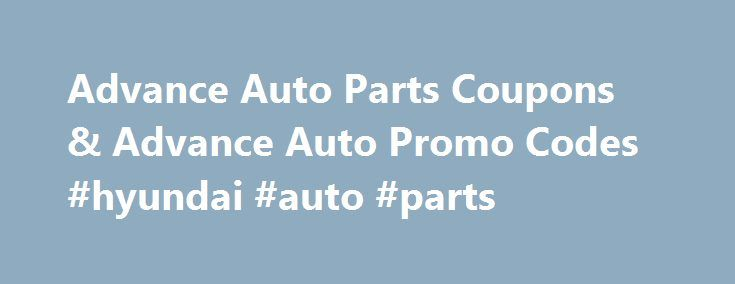 Advance Auto Parts Coupons & Advance Auto Promo Codes #hyundai #auto #parts http://south-africa.remmont.com/advance-auto-parts-coupons-advance-auto-promo-codes-hyundai-auto-parts/  #advance auto coupons # Advance Auto Parts Reviews Fast, friendly, Went.above and.beyond to meet my needs after a death in my family Jackie Talbert (Posted at 10:19 am on February 28, 2015.) Internet deals earn patronage! The best automotive parts deals anywhere can be found at Advance Auto's web site. The…