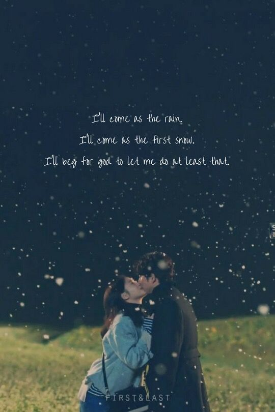 Goblin - I'll come as the rain. I'll come as the first snow. I'll beg for God to let me do at least that.