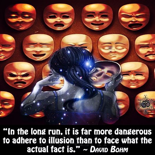 """In the long run, it is far more dangerous to adhere to illusion than to face what the actual fact is."" ~ David Bohm"