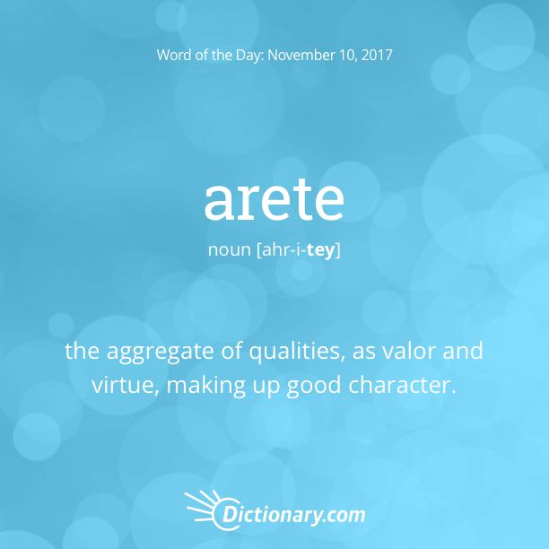 Dictionary.com's Word of the Day - arete - the aggregate of qualities, as valor and virtue, making up good character.