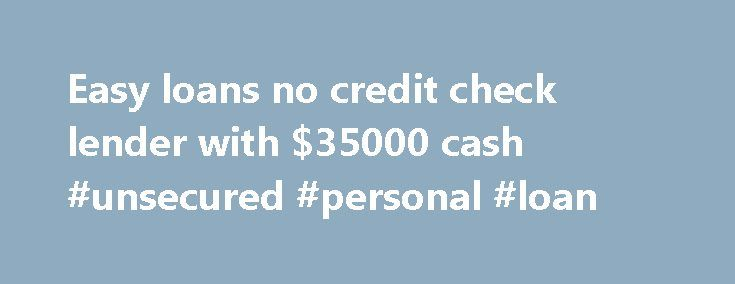 Easy loans no credit check lender with $35000 cash #unsecured #personal #loan http://remmont.com/easy-loans-no-credit-check-lender-with-35000-cash-unsecured-personal-loan/  #easy loans no credit check # Easy loans no credit check lender with $35000 cash You can get some quick financing through easy loans no credit check and the lenders won't even verify your credit history. However, you will have to deal with a higher cost of borrowing owing to the high interest rates allowed on the loans…