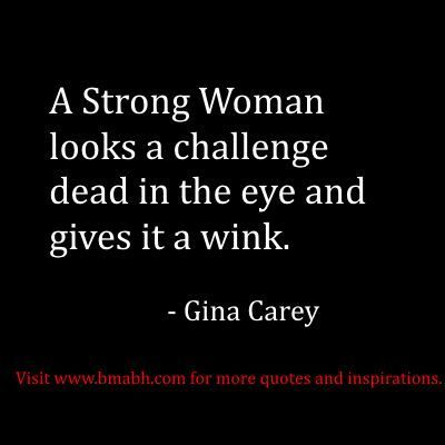 A Strong Woman looks a challenge dead in the eye and gives it a wink.  – Gina Carey.