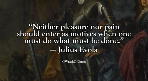 """""""Neither pleasure nor pain should enter as motives when one must do what must be done.""""  — Julius Evola"""