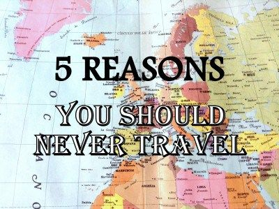 5 Reasons You Should Never Travel