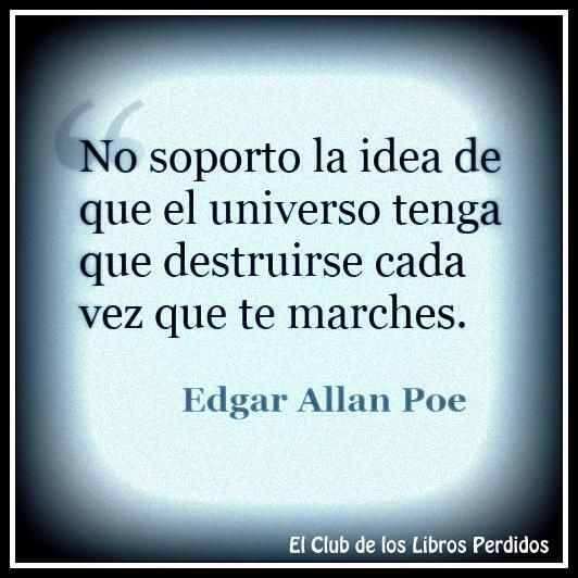 """""""No soporto la idea de que el universo tenga que destruirse cada vez que te marches"""" Edgar Allan Poe"""