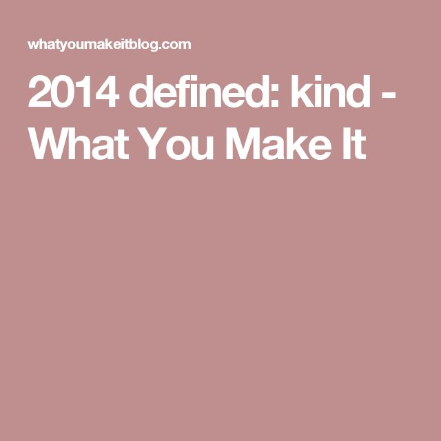 2014 defined: kind - What You Make It