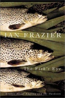 The fish's eye : essays about angling and the outdoors / Ian Frazier.