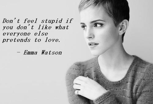 Don't feel stupid if you don't like what everyone else pretends to love.