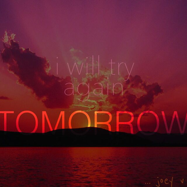 There's always tomorrow ...joey v