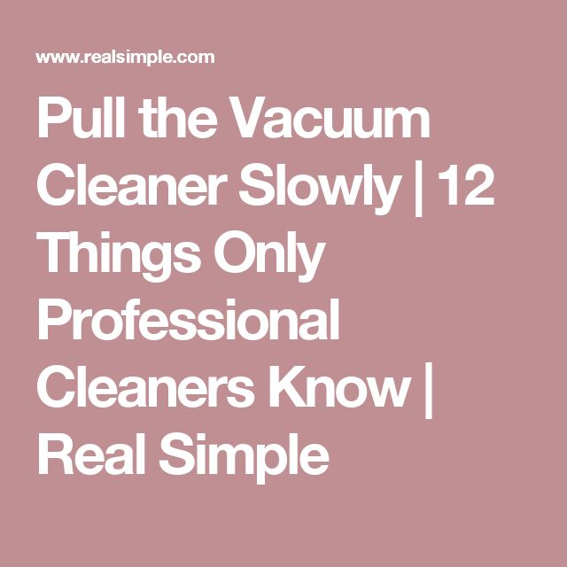 Pull the Vacuum Cleaner Slowly | 12 Things Only Professional Cleaners Know   | Real Simple