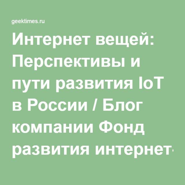 Интернет вещей: Перспективы и пути развития IoT в России / Блог компании Фонд развития интернет-инициатив / Geektimes