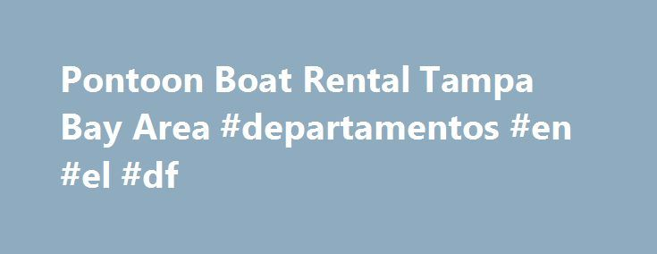 Pontoon Boat Rental Tampa Bay Area #departamentos #en #el #df http://rental.nef2.com/pontoon-boat-rental-tampa-bay-area-departamentos-en-el-df/  #boat rentals # Pontoon Boat Rental. Kayak Canoe Rental and BBQ Beach Parties in Tampa Click HERE to take test FREE of charge. Windsong Boat Rentals based in Gulf Harbors, New Port Richey next to Ramada Inn, Bayside. We are north of Tarpon Springs in the Tampa Bay Area of Florida. We are a short drive from Tampa, Clearwater Beach, St. Pete Beach and…
