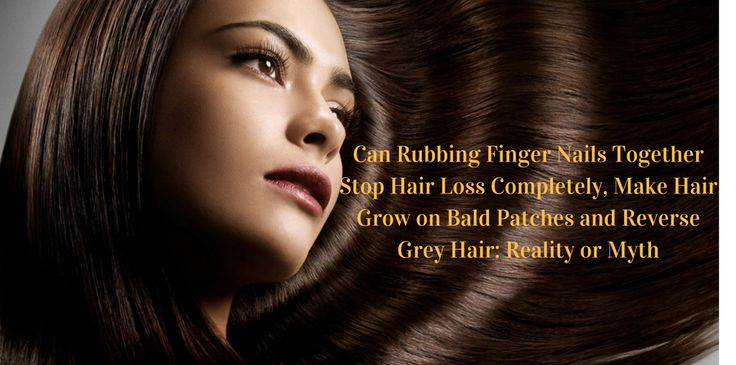 Can Rubbing Finger Nails Together Stop Hair Loss Completely, Make Hair Grow on Bald Patches and Reverse Grey Hair: Reality or Myth - Beauty and Blush