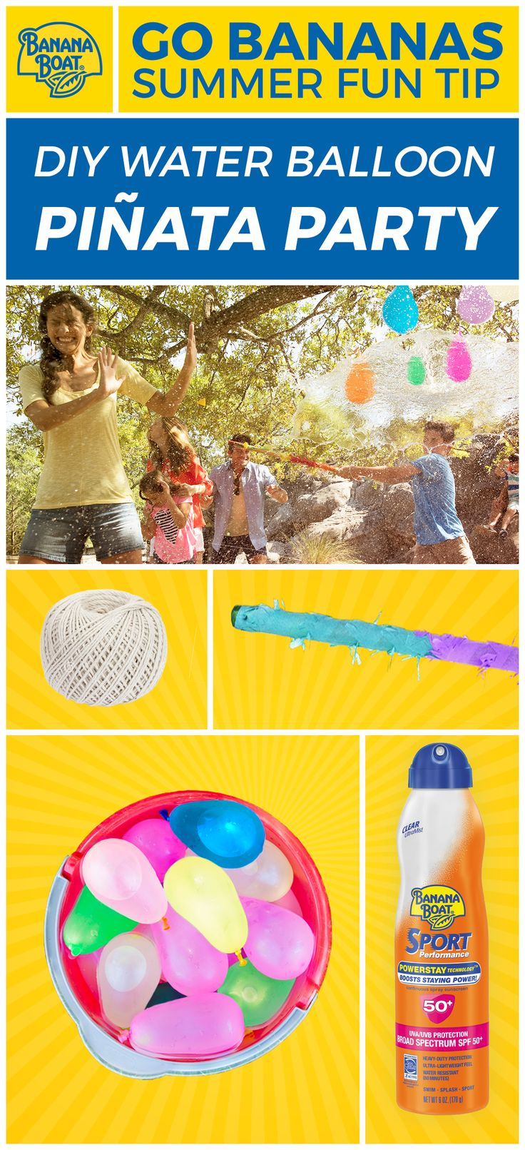 Water balloon piñatas are a backyard water game that'll have everyone laughing! 1. Fill colorful water balloons. 2. String them and hang at eye level. 3. Take turns swinging. 4. SPLASH! Don't forget about sun safety! Cover up with Banana Boat® sunscreen. For more summer fun tips, visit BananaBoat.com.