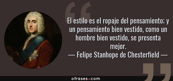Felipe Stanhope de Chesterfield: El estilo es el ropaje del pensamiento; y un pensamiento bien vestido, como un hombre bien vestido, se presenta mejor.